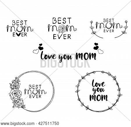 Set Best Mom Ever Typography Poster With Hand Written Lettering, Floral Frame, Roses And Hearts For