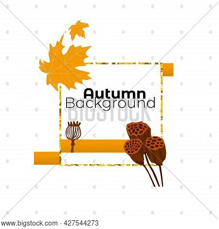 Vector Illustration With Abstract Frame On Theme Of Autumn. Seasonal Fallen Leaves With Dry Lotus Bo