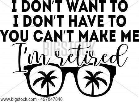 I Don T Want To I Don T Have To You Can T Make Me I M Retired Background Inspirational Positive Quot