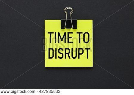 Time To Disrupt. Text On A Black Background, On A Bright Yellow Sticker