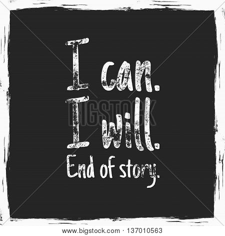 Inspirational typography quote poster. Motivation Vector text - i can i will, end of story with grunge effects. Textured on dark background. Good for tee design and t-shirt, web projects
