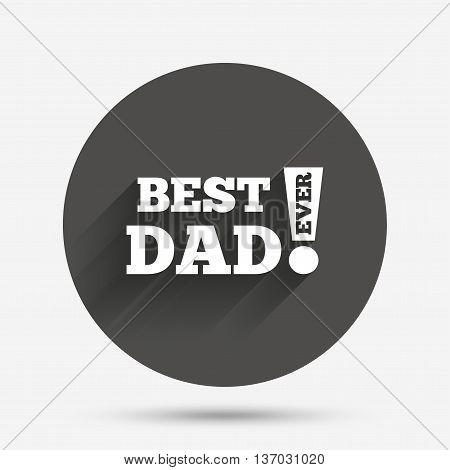Best father ever sign icon. Award symbol. Exclamation mark. Circle flat button with shadow. Vector