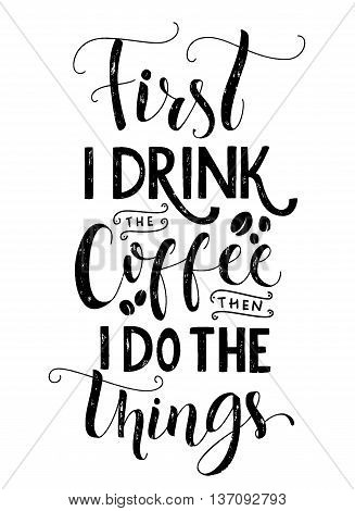 Frist I drink the coffee, then I do the things. Coffee quote print, cafe poster, kitchen wall art decoration. Vector black typography isolated on white background