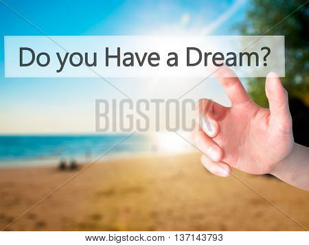 Do You Have A Dream ? - Hand Pressing A Button On Blurred Background Concept On Visual Screen.