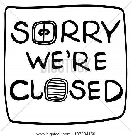 Hand drawn vector doodle illustration lettering Sorry we're closed text on white background. Poster for day off or long weekend. Text with picture close windows and doors. poster