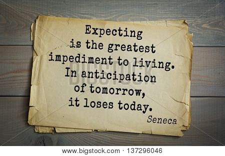 Quote of the Roman philosopher and poet Seneca (4 BC-65 AD). Expecting is the greatest impediment to living. In anticipation of tomorrow, it loses today.