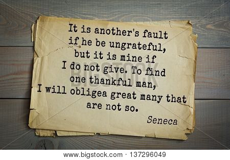 Quote of the Roman philosopher  Seneca (4 BC-65 AD). It is another's fault if he be ungrateful, but it is mine if I do not give. To find one thankful man, I will oblige a great many that are not so.