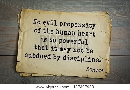 Quote of the Roman philosopher Seneca (4 BC-65 AD). No evil propensity of the human heart is so powerful that it may not be subdued by discipline.