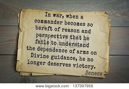 Quote of Seneca (4 BC-65 AD). In war, when  commander becomes so bereft of reason and perspective that he fails to understand the dependence of arms on Divine guidance, he no longer deserves victory.