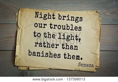 Quote of the Roman philosopher Seneca (4 BC-65 AD). Night brings our troubles to the light, rather than banishes them.