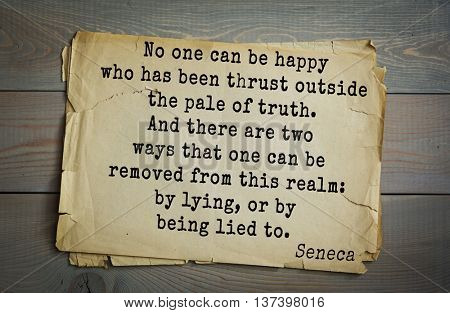 Quote of  Seneca (4 BC-65 AD). No one can be happy who has been thrust outside the pale of truth. And there are two ways that one can be removed from this realm: by lying, or by being lied to.