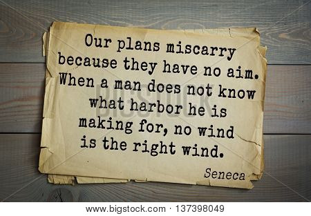 Quote of the Roman philosopher Seneca (4 BC-65 AD). Our plans miscarry because they have no aim. When a man does not know what harbor he is making for, no wind is the right wind.