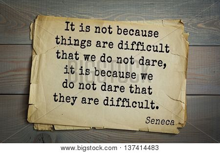 Quote of the Roman philosopher Seneca (4 BC-65 AD). It is not because things are difficult that we do not dare, it is because we do not dare that they are difficult.