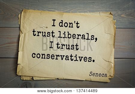 Quote of the Roman philosopher Seneca (4 BC-65 AD).  I don't trust liberals, I trust conservatives.