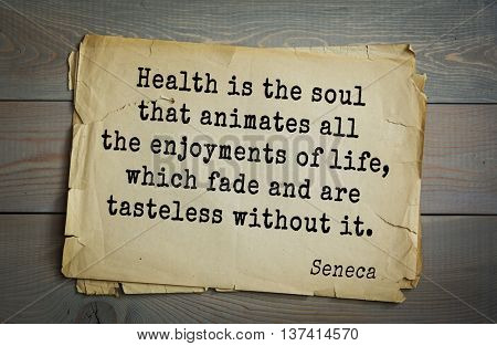 Quote of the Roman philosopher Seneca (4 BC-65 AD). Health is the soul that animates all the enjoyments of life, which fade and are tasteless without it.