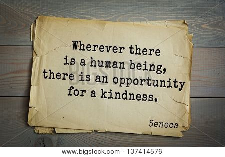 Quote of the Roman philosopher Seneca (4 BC-65 AD).  Wherever there is a human being, there is an opportunity for a kindness.