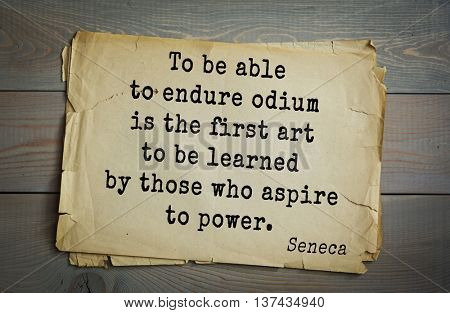 Quote of the Roman philosopher Seneca (4 BC-65 AD). To be able to endure odium is the first art to be learned by those who aspire to power.