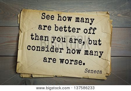 Quote of the Roman philosopher Seneca (4 BC-65 AD). See how many are better off than you are, but consider how many are worse.