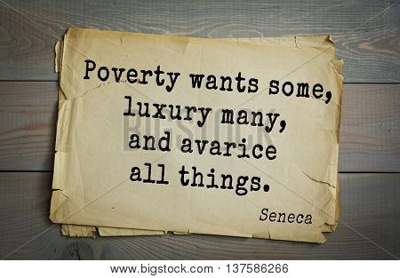 Quote of the Roman philosopher Seneca (4 BC-65 AD). Poverty wants some, luxury many, and avarice all things