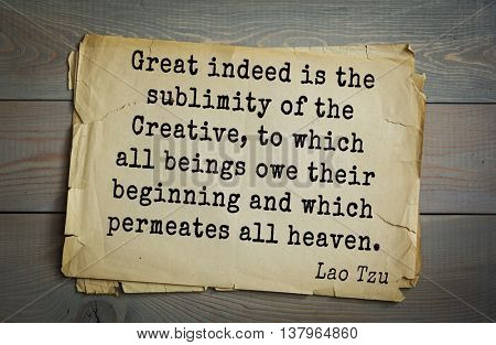 Lao Tzu (ancient Chinese philosopher VI-B BC. E) the citation. Great indeed is the sublimity of the Creative, to which all beings owe their beginning and which permeates all heaven.