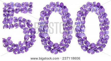 Arabic Numeral 500, Five Hundred, From Flowers Of Viola, Isolated On White Background
