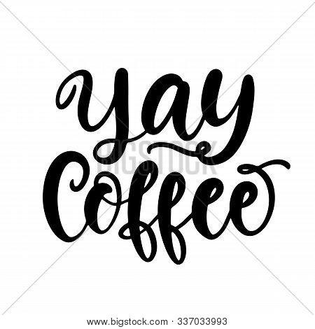 Yay Coffee Hand Written Lettering. Funny Creative Phrase For Social Media Post, Tee Shirt, Mug Print