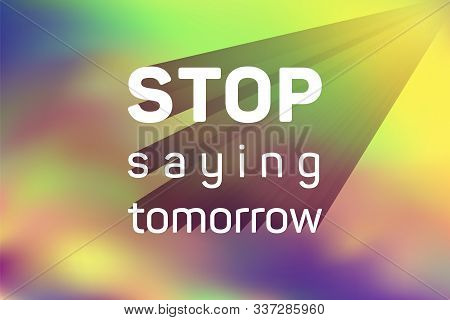 Stop Saying Tomorrow Motivational Poster With Inspirational Quote On Holographic Vector Background.