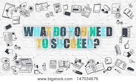 What Do You Need to Succeed. Multicolor Inscription on White Brick Wall with Doodle Icons Around. Modern Style Illustration with Doodle Design Icons. White Brickwall Background.