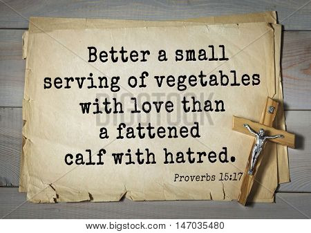 TOP-150 Bible Verses about Love.Better a small serving of vegetables with love than a fattened calf with hatred.