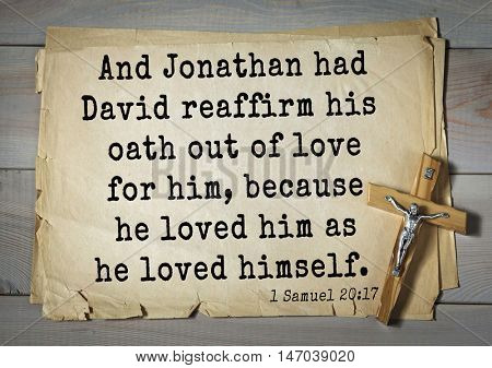 TOP-150 Bible Verses about Love.And Jonathan had David reaffirm his oath out of love for him, because he loved him as he loved himself.