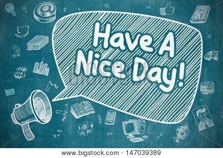 Business Concept. Bullhorn with Text Have A Nice Day. Doodle Illustration on Blue Chalkboard. Speech Bubble with Text Have A Nice Day Doodle. Illustration on Blue Chalkboard. Advertising Concept.