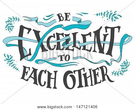 Be excellent to each other. Hand lettering quote for posters or cards. Motivational hand drawn typography with curly ribbon isolated on white background