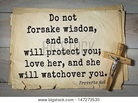 TOP- 150.  Bible Verses about Wisdom.Do not forsake wisdom, and she will protect you; love her, and she will watch over you.