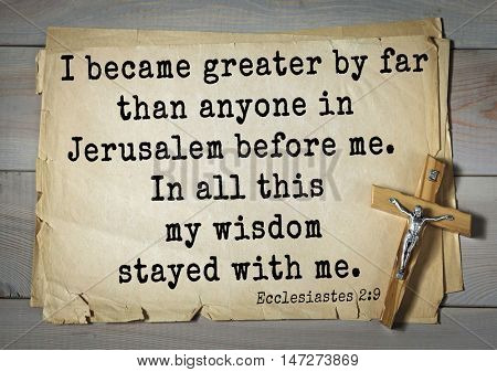 TOP- 150.  Bible Verses about Wisdom.I became greater by far than anyone in Jerusalem before me. In all this my wisdom stayed with me.
