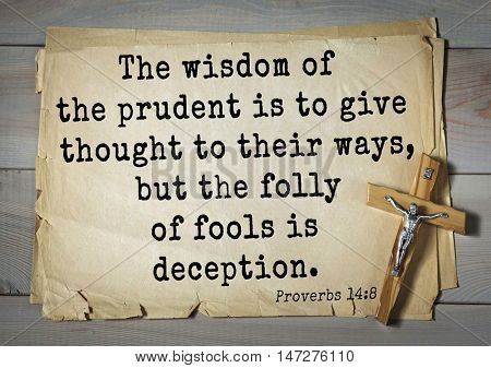 TOP- 150.  Bible Verses about Wisdom. The wisdom of the prudent is to give thought to their ways, but the folly of fools is deception.