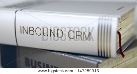 Close-up of a Book with the Title on Spine Inbound Crm. Inbound Crm - Book Title on the Spine. Closeup View. Stack of Business Books. Blurred. 3D Illustration.