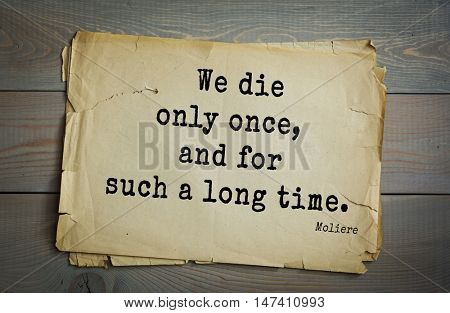 Moliere (French comedian) quote. We die only once, and for such a long time.