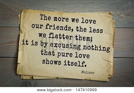 Moliere (French comedian) quote. The more we love our friends, the less we flatter them; it is by excusing nothing that pure love shows itself.