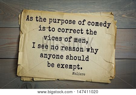 Moliere (French comedian) quote. As the purpose of comedy is to correct the vices of men, I see no reason why anyone should be exempt.