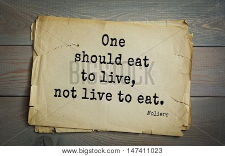 Moliere (French comedian) quote. One should eat to live, not live to eat.