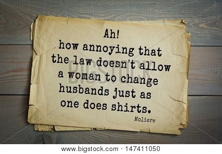 Moliere (French comedian) quote. Ah! how annoying that the law doesn't allow a woman to change husbands just as one does shirts.