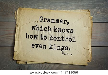 Moliere (French comedian) quote. Grammar, which knows how to control even kings.