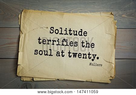 Moliere (French comedian) quote. Solitude terrifies the soul at twenty.