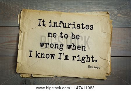 Moliere (French comedian) quote. It infuriates me to be wrong when I know I'm right.