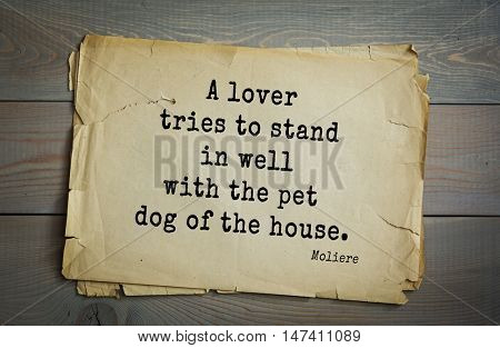 50 Moliere (French comedian) quote. A lover tries to stand in well with the pet dog of the house.