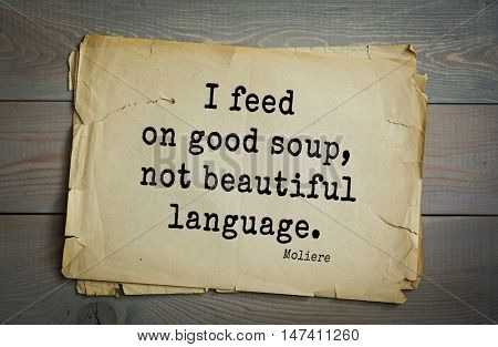 Moliere (French comedian) quote. I feed on good soup, not beautiful language.