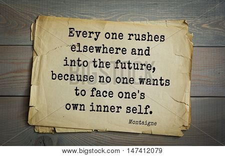 TOP-100. French writer and philosopher Michel de Montaigne quote.Every one rushes elsewhere and into the future, because no one wants to face one's own inner self.