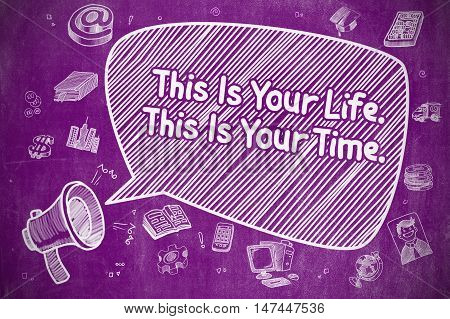 Shrieking Bullhorn with Inscription This Is Your Life This Is Your Time on Speech Bubble. Hand Drawn Illustration. Business Concept.