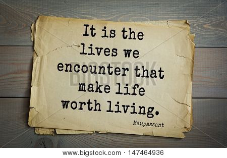 TOP-10. French writer Guy de Maupassant (1850-1893) quote. It is the lives we encounter that make life worth living.