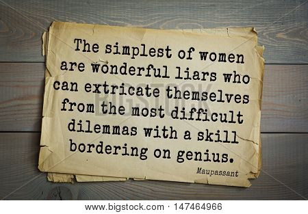 TOP-10. French writer Guy de Maupassant (1850-1893) quote. The simplest of women are wonderful liars who can extricate themselves from the most difficult dilemmas with a skill bordering on genius.